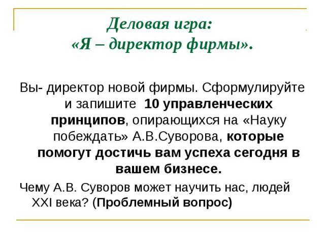 Деловая игра: «Я – директор фирмы». Вы- директор новой фирмы. Сформулируйте и запишите 10 управленческих принципов, опирающихся на «Науку побеждать» А.В.Суворова, которые помогут достичь вам успеха сегодня в вашем бизнесе. Чему А.В. Суворов может на…