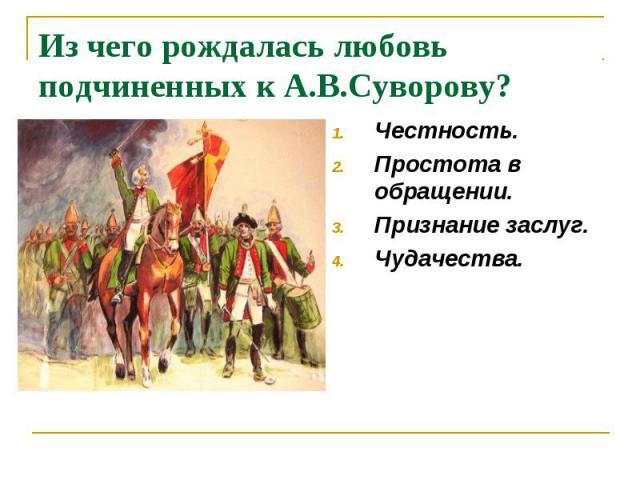 Из чего рождалась любовь подчиненных к А.В.Суворову? Честность. Простота в обращении. Признание заслуг. Чудачества.