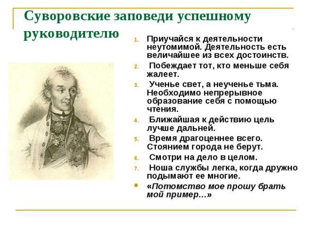 Суворовские заповеди успешному руководителю Приучайся к деятельности неутомимой. Деятельность есть величайшее из всех достоинств. Побеждает тот, кто меньше себя жалеет. Ученье свет, а неученье тьма. Необходимо непрерывное образование себя с помощью …