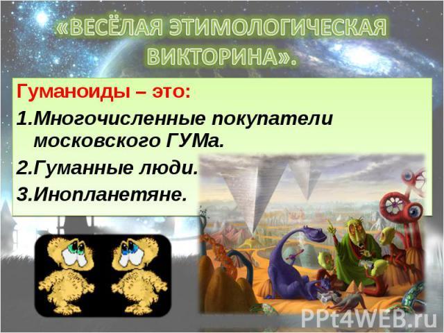 Гуманоиды – это: Гуманоиды – это: Многочисленные покупатели московского ГУМа. Гуманные люди. Инопланетяне.