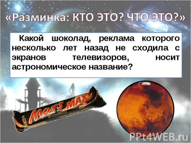 Какой шоколад, реклама которого несколько лет назад не сходила с экранов телевизоров, носит астрономическое название? Какой шоколад, реклама которого несколько лет назад не сходила с экранов телевизоров, носит астрономическое название?