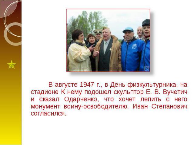В августе 1947 г., в День физкультурника, на стадионе К нему подошел скульптор Е. В. Вучетич и сказал Одарченко, что хочет лепить с него монумент воину-освободителю. Иван Степанович согласился. В августе 1947 г., в День физкультурника, на стадионе К…