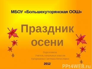 МБОУ «Большехуторянская ООШ» Праздник осени 2012 Подготовила Учитель начальных к