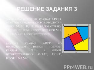 РЕШЕНИЕ ЗАДАНИЯ 3 ОБОЗНАЧИМ ИСХОДНЫЙ КВАДРАТ ABCD. ОТМЕТИМ СЕРЕДИНЫ СТОРОН КВАДР