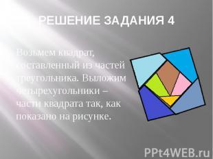РЕШЕНИЕ ЗАДАНИЯ 4 Возьмем квадрат, составленный из частей треугольника. Выложим