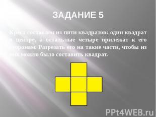 ЗАДАНИЕ 5 Крест составлен из пяти квадратов: один квадрат в центре, а остальные