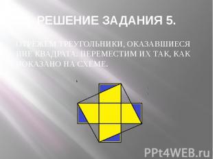 РЕШЕНИЕ ЗАДАНИЯ 5. ОТРЕЖЕМ ТРЕУГОЛЬНИКИ, ОКАЗАВШИЕСЯ ВНЕ КВАДРАТА. ПЕРЕМЕСТИМ ИХ