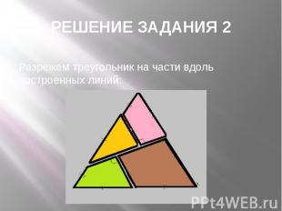 РЕШЕНИЕ ЗАДАНИЯ 2 Разрежем треугольник на части вдоль построенных линий: