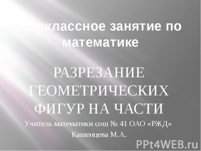 Внеклассное занятие по математике РАЗРЕЗАНИЕ ГЕОМЕТРИЧЕСКИХ ФИГУР НА ЧАСТИ Учитель математики сош № 41 ОАО «РЖД» Кашенцева М.А.