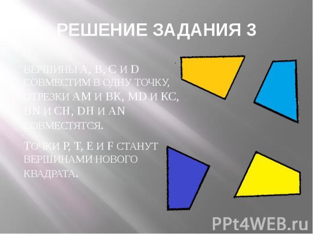 РЕШЕНИЕ ЗАДАНИЯ 3 ВЕРШИНЫ A, B, C И D СОВМЕСТИМ В ОДНУ ТОЧКУ, ОТРЕЗКИ АМ И ВК, MD И КС, BN И СН, DH И АN СОВМЕСТЯТСЯ. ТОЧКИ Р, Т, Е И F СТАНУТ ВЕРШИНАМИ НОВОГО КВАДРАТА.
