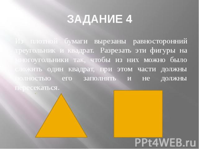 ЗАДАНИЕ 4 Из плотной бумаги вырезаны равносторонний треугольник и квадрат. Разрезать эти фигуры на многоугольники так, чтобы из них можно было сложить один квадрат, при этом части должны полностью его заполнять и не должны пересекаться.
