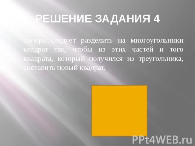 РЕШЕНИЕ ЗАДАНИЯ 4 Теперь следует разделить на многоугольники квадрат так, чтобы из этих частей и того квадрата, который получился из треугольника, составить новый квадрат.