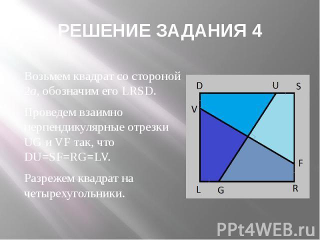 РЕШЕНИЕ ЗАДАНИЯ 4 Возьмем квадрат со стороной 2а, обозначим его LRSD. Проведем взаимно перпендикулярные отрезки UG и VF так, что DU=SF=RG=LV. Разрежем квадрат на четырехугольники.