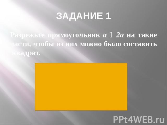 ЗАДАНИЕ 1 Разрежьте прямоугольник a ˟ 2a на такие части, чтобы из них можно было составить квадрат.