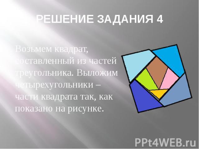 РЕШЕНИЕ ЗАДАНИЯ 4 Возьмем квадрат, составленный из частей треугольника. Выложим четырехугольники – части квадрата так, как показано на рисунке.