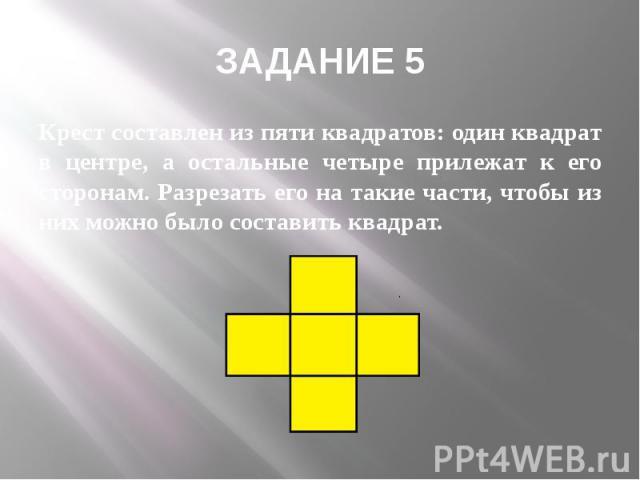 ЗАДАНИЕ 5 Крест составлен из пяти квадратов: один квадрат в центре, а остальные четыре прилежат к его сторонам. Разрезать его на такие части, чтобы из них можно было составить квадрат.