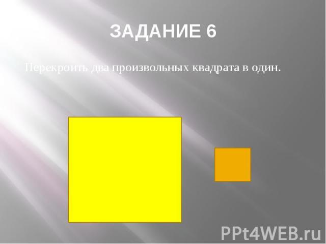 ЗАДАНИЕ 6 Перекроить два произвольных квадрата в один.