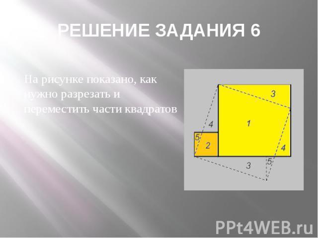 РЕШЕНИЕ ЗАДАНИЯ 6 На рисунке показано, как нужно разрезать и переместить части квадратов