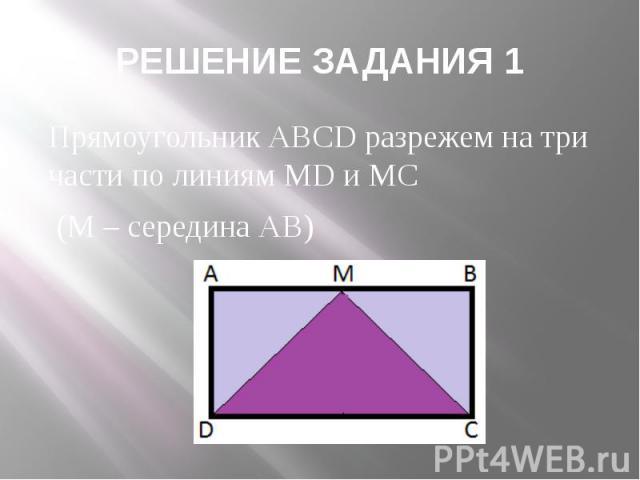 РЕШЕНИЕ ЗАДАНИЯ 1 Прямоугольник ABCD разрежем на три части по линиям MD и MC (М – середина АВ)