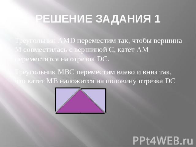 РЕШЕНИЕ ЗАДАНИЯ 1 Треугольник АMD переместим так, чтобы вершина М совместилась с вершиной С, катет АМ переместится на отрезок DС. Треугольник МВС переместим влево и вниз так, что катет МВ наложится на половину отрезка DС