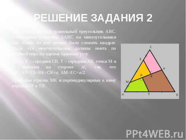 РЕШЕНИЕ ЗАДАНИЯ 2 Обозначим данный правильный треугольник АВС. Необходимо разрезать ∆АВС на многоугольники так, чтобы из них можно было сложить квадрат. Тогда эти многоугольники должны иметь по крайней мере по одному прямому углу. Пусть К – середина…