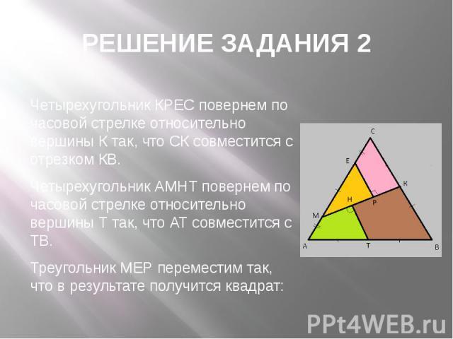 РЕШЕНИЕ ЗАДАНИЯ 2 Четырехугольник КРЕС повернем по часовой стрелке относительно вершины К так, что СК совместится с отрезком КВ. Четырехугольник АМНТ повернем по часовой стрелке относительно вершины Т так, что АТ совместится с ТВ. Треугольник МЕР пе…