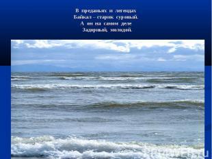 В преданьях и легендах Байкал – старик суровый. А он на самом деле Задорный, мол
