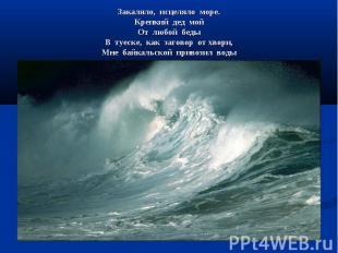 Закаляло, исцеляло море. Крепкий дед мой От любой беды В туеске, как заговор от