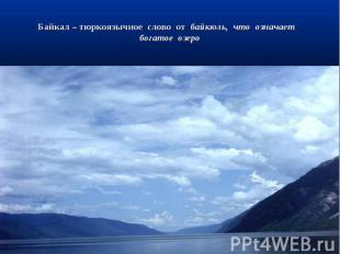Байкал – тюркоязычное слово от байкюль, что означает богатое озеро