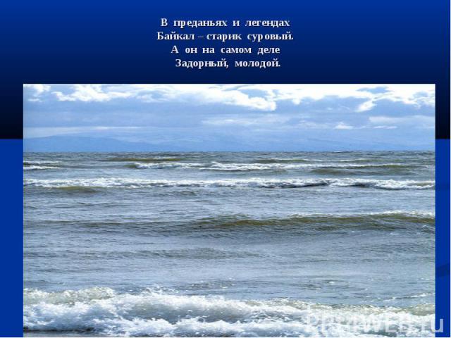 В преданьях и легендах Байкал – старик суровый. А он на самом деле Задорный, молодой.