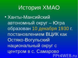 Ханты-Мансийский автономный округ – Югра образован 10 декабря 1930 г. постановле