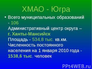 Всего муниципальных образований - 106 Административный центр округа – г. Ханты-М