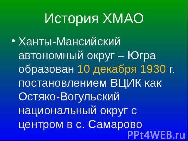 Ханты-Мансийский автономный округ – Югра образован 10 декабря 1930 г. постановлением ВЦИК как Остяко-Вогульский национальный округ с центром в с. Самарово Ханты-Мансийский автономный округ – Югра образован 10 декабря 1930 г. постановлением ВЦИК как …