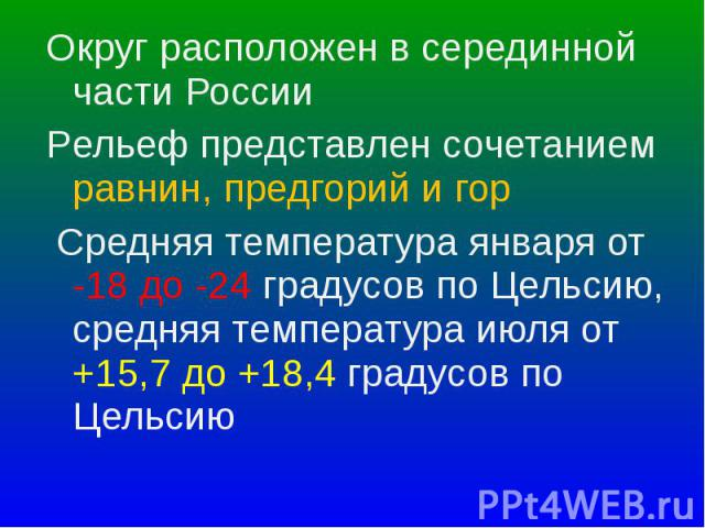 Округ расположен в серединной части России Округ расположен в серединной части России Pельеф представлен сочетанием равнин, предгорий и гор Средняя температура января от -18 до -24 градусов по Цельсию, средняя температура июля от +15,7 до +18,4 град…