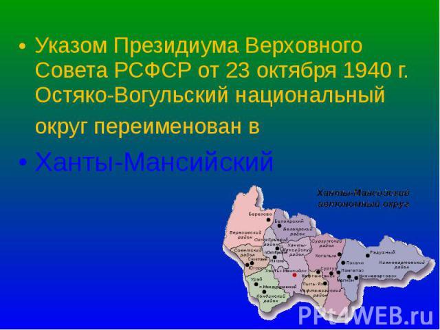 Указом Президиума Верховного Совета РСФСР от 23 октября 1940 г. Остяко-Вогульский национальный округ переименован в Указом Президиума Верховного Совета РСФСР от 23 октября 1940 г. Остяко-Вогульский национальный округ переименован в Ханты-Мансийский