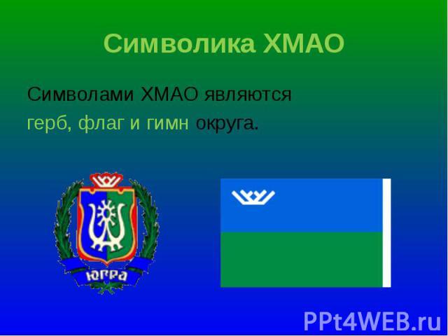 Символами ХМАО являются Символами ХМАО являются герб, флаг и гимн округа.