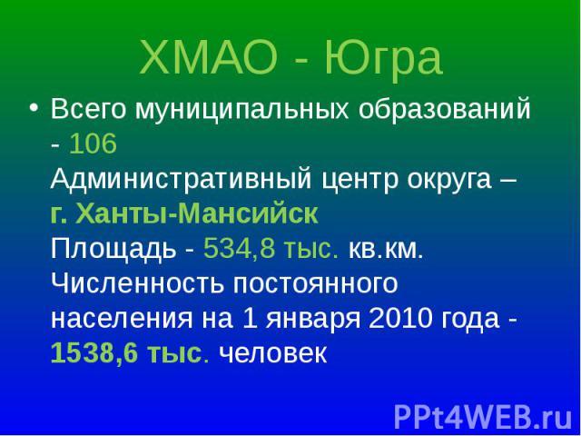 Всего муниципальных образований - 106 Административный центр округа – г. Ханты-Мансийск Площадь - 534,8 тыс. кв.км. Численность постоянного населения на 1 января 2010 года - 1538,6 тыс. человек Всего муниципальных образований - 106 Административный …