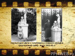 Скульптура «Дети с голубями» у главного входа в треугольный сквер Фото 1955-65 г
