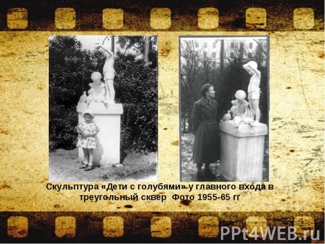 Скульптура «Дети с голубями» у главного входа в треугольный сквер Фото 1955-65 гг