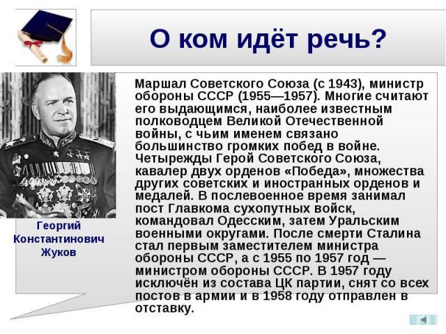 Маршал Советского Союза (с 1943), министр обороны СССР (1955—1957). Многие считают его выдающимся, наиболее известным полководцем Великой Отечественной войны, с чьим именем связано большинство громких побед в войне. Четырежды Герой Советского Союза,…