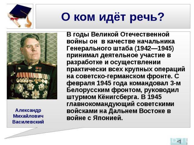 В годы Великой Отечественной войны он в качестве начальника Генерального штаба (1942—1945) принимал деятельное участие в разработке и осуществлении практически всех крупных операций на советско-германском фронте. С февраля 1945 года командовал 3-м Б…
