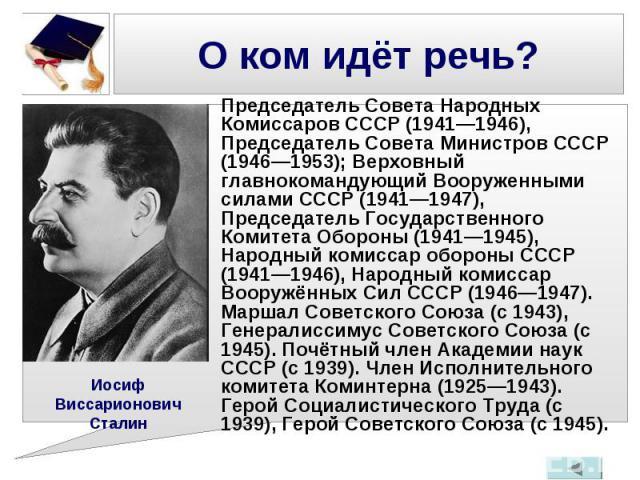Председатель Совета Народных Комиссаров СССР (1941—1946), Председатель Совета Министров СССР (1946—1953); Верховный главнокомандующий Вооруженными силами СССР (1941—1947), Председатель Государственного Комитета Обороны (1941—1945), Народный комиссар…