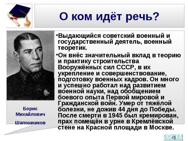 Выдающийся советский военный и государственный деятель, военный теоретик. Выдающийся советский военный и государственный деятель, военный теоретик. Он внёс значительный вклад в теорию и практику строительства Вооружённых сил СССР, в их укрепление и …