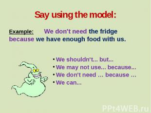 Say using the model: Example: We don't need the fridge because we have enough fo