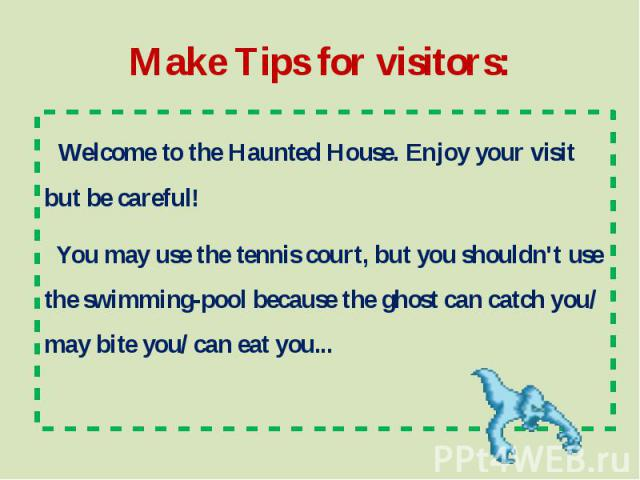 Make Tips for visitors: Welcome to the Haunted House. Enjoy your visit but be careful! You may use the tennis court, but you shouldn't use the swimming-pool because the ghost can catch you/ may bite you/ can eat you...