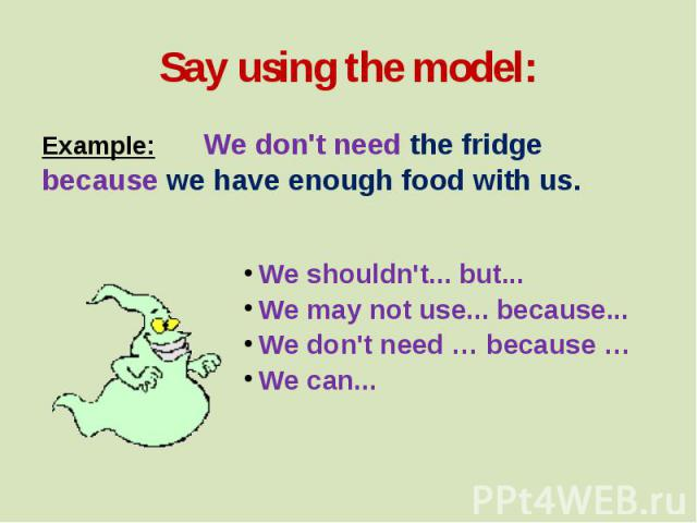 Say using the model: Example: We don't need the fridge because we have enough food with us. We shouldn't... but... We may not use... because... We don't need … because … We can...