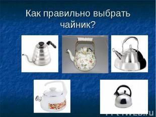 Как правильно выбрать чайник?