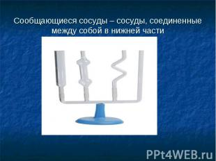 Сообщающиеся сосуды – сосуды, соединенные между собой в нижней части