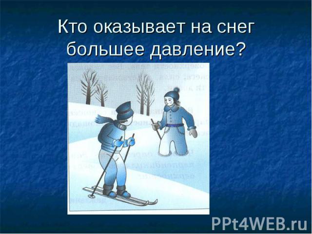 Кто оказывает на снег большее давление?