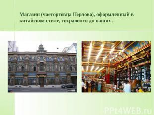 Магазин (чаеторговца Перлова), оформленный в китайском стиле, сохранился до наши